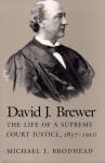 David J Brewer: The Life of a Supreme Court Justice, 1837-1910 - Michael J Brodhead
