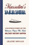 Mussolini's Barber: And Other Stories of the Unknown Players Who Made History Happen. Graeme Donald - Graeme Donald