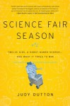 Science Fair Season: Twelve Kids, a Robot Named Scorch . . . and What It Takes to Win - Judy Dutton