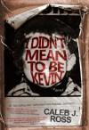 I Didn't Mean to be Kevin: a novel - Caleb J. Ross