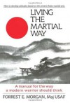 Living the Martial Way: A Manual for the Way a Modern Warrior Should Think - Forrest E. Morgan