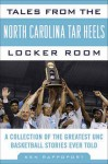 Tales from the North Carolina Tar Heels Locker Room: A Collection of the Greatest UNC Basketball Stories Ever Told - Ken Rappoport