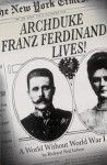 Archduke Franz Ferdinand Lives!: A World without World War I - Richard Ned Lebow
