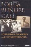 Lorca, Buñuel, Dalí: Forbidden Pleasures and Connected Lives - Gwynne Edwards
