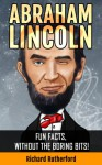 Abraham Lincoln : Fun Facts, Without The Boring Bits! - Richard Rutherford