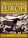 Prehistoric Europe: An Illustrated History - Barry W. Cunliffe