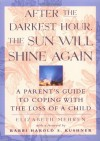 After the Darkest Hour the Sun Will Shine Again: A Parent's Guide to Coping with the Loss of a Child - Elizabeth Mehren, Harold S. Kushner