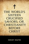 The World's Sixteen Crucified Saviors; Or, Christianity Before Christ - Kersey Graves