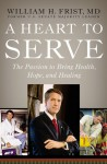 A Heart to Serve: The Passion to Bring Health, Hope, and Healing - Bill Frist, William H. Frist