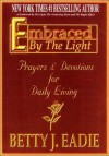 Embraced By The Light: Prayers & Devotions for Daily Living - Betty J. Eadie