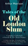 Tales of the Old London Slum - Complete Collection: 4 Novels & 30+ Short Stories (A Child of the Jago, To London Town, Cunning Murrell, The Hole in the Wall, Tales of Mean Streets, Old Essex...) - Arthur Morrison