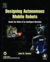 Designing Autonomous Mobile Robots: Inside the Mind of an Intelligent Machine - John Holland