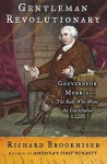 Gentleman Revolutionary : Gouverneur Morris, the Rake Who Wrote the Constitution - Richard Brookhiser