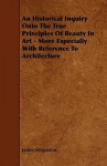 An Historical Inquiry Onto the True Principles of Beauty in Art - More Especially with Reference to Architecture - James Fergusson