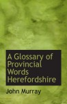 A Glossary of Provincial Words Herefordshire - John Murray