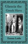 Glaucia the Greek Slave (Illustrated) - Emma Leslie