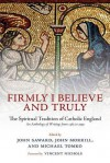 Firmly I Believe and Truly: The Spiritual Tradition of Catholic England 1483-1999 - John Saward, John Morrill, Michael Tomko