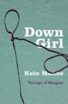 Down Girl: The Logic of Misogyny - Kate Manne