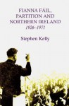 Fianna Fail, Partition and Northern Ireland,1926-1971 - Stephen Kelly