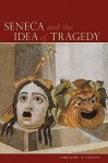 Seneca and the Idea of Tragedy - Gregory A. Staley