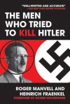 The Men Who Tried to Kill Hitler - Roger Moorhouse, Roger Manvell, Heinrich Fraenkel