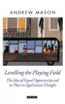 Levelling the Playing Field: The Idea of Equal Opportunity and Its Place in Egalitarian Thought - Andrew Mason