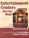 Entertainment Centers You Can Make: Complete Plans and Instructions for Freestanding and Built-In Models - Paul Gerhards