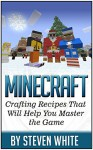 Minecraft: Crafting Recipes That Will Help You Master the Game (Minecraft books, minecraft recipes, minecrafting,) - Steven White