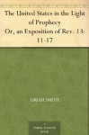 The United States in the Light of Prophecy Or, an Exposition of Rev. 13:11-17 - Uriah Smith