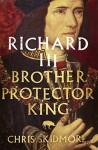 Richard III: Brother - Protector - King - Chris Skidmore