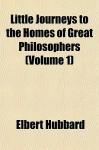 Little Journeys to the Homes of Great Philosophers (Volume 1) - Elbert Hubbard