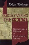 Rediscovering the Sacred: Perspectives on Religion in Contemporary Society - Robert Wuthnow
