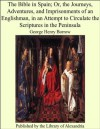 The Bible in Spain; Or, the Journeys, Adventures, and Imprisonments of an Englishman, in an Attempt to Circulate the Scriptures in the Peninsula - George Henry Borrow