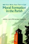 Moral Formation in the Parish: With Your Whole Heart Turn to God - Anthony J. Ciorra, James Keating