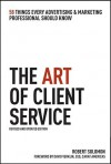 The Art of Client Service, Revised and Updated Edition: 58 Things Every Advertising & Marketing Professional Should Know - Robert Solomon