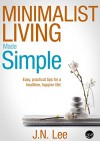 Minimalist Living Made Simple: Your easy, practical guide for a simpler, happier life! (Minimalist Living, Minimalism and Minimalist Lifestyle) - J.N. Lee