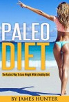 Paleo Diet: The Fastest Way To Lose Weight With A Healthy Diet (Weight Loss, Fat Loss, Diet, Loss Weight, Fit) - James Hunter