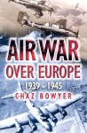 Air War Over Europe: 1939-1945 - Chaz Bowyer