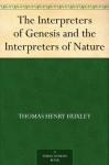 The Interpreters of Genesis and the Interpreters of Nature - Thomas Henry Huxley