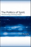 The Politics of Spirit: Phenomenology, Genealogy, Religion - Tim Murphy