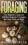 Foraging: Your Beginner's Guide and Definitive Handbook To Foraging Wild Edible Plants and Herbs - Margaret Smith