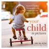 Your Child in Pictures: The Parents' Guide to Photographing Your Toddler and Child from Age One to Ten - Koh, Me Ra