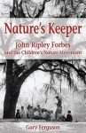 Nature's Keeper: John Ripley Forbes and the Children's Nature Movement - Gary Ferguson
