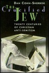 The Crucified Jew: Twenty Centuries of Christian Anti-Semitism - Dan Cohn-Sherbok