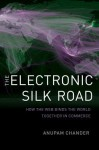 The Electronic Silk Road: How the Web Binds the World Together in Commerce - Anupam Chander