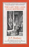 The Lady Who Liked Clean Restrooms: The Chronicle Of One Of The Strangest Stories Ever To Be Rumoured About Around New York - J.P. Donleavy, Elliott Banfield
