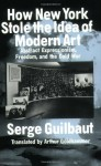 How New York Stole the Idea of Modern Art - Serge Guilbaut, Arthur Goldhammer