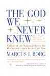 The God We Never Knew: Beyond Dogmatic Religion To A More Authenthic Contemporary Faith - Marcus J. Borg