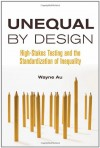 Unequal by Design: High-Stakes Testing and the Standardization of Inequality - Wayne Au