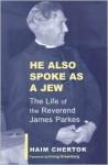 He Also Spoke as a Jew: The Life of the Reverend James Parkes - Haim Chertok